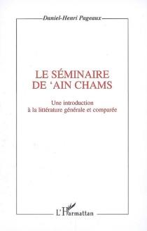 Le séminaire de Ain Chams : une introduction à la littérature générale et comparée - Daniel-HenriPageaux