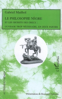 Le philosophe nègre, et les secrets des Grecs : ouvrage trop nécessaire, en deux parties - GabrielMailhol