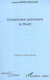 Comprendre autrement le mvett - LaurentMinko Bengone