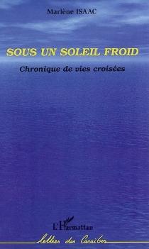 Sous un soleil froid : chronique de vies croisées - MarlèneIsaac