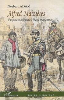 Alfred Maizières : une jeunesse ardennaise à l'heure prussienne en 1870 - NorbertAdam
