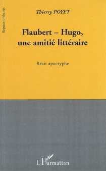 Flaubert-Hugo, une amitié littéraire : récit apocryphe - ThierryPoyet