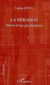 La déraison : dérive d'une psychanalyse - ValérieFonta