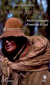 La mort métisse : récits fantastiques d'Amérique du Sud - AlainLabrousse