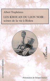 Les Khouan du lion noir : scènes de la vie à Biskra - AlbertTruphémus