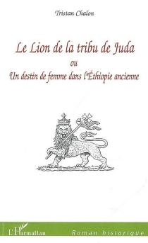 Le lion de la tribu de Juda ou Un destin de femme dans l'Ethiopie ancienne - TristanChalon
