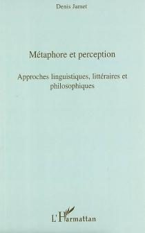 Métaphore et perception : approches linguistiques, littéraires et philosophiques : actes des journées d'étude du jeudi 1er juin 2006 et du jeudi 25 janvier 2007 -