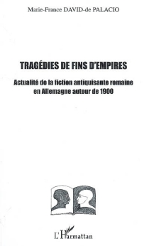Tragédies de fin d'empires : actualité de la fiction antiquisante romaine en Allemagne autour de 1900 - Marie-France de Palacio