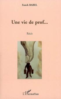 Une vie de prof... : récit - FanchBabel