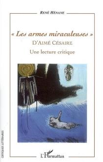 Les armes miraculeuses d'Aimé Césaire : une lecture critique - RenéHénane