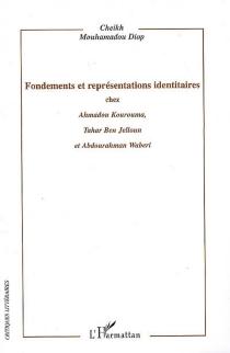 Fondements et représentations identitaires : chez Ahmadou Kourouma, Tahar Ben Jelloun et Abdourahman Waberi - Cheikh MouhamadouDiop