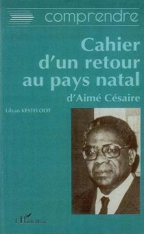 Comprendre le Cahier d'un retour au pays natal d'Aimé Césaire - LilyanKesteloot
