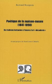 Poétique de la maison-musée (1847-1898) : du réalisme balzacien à l'oeuvre d'art décadente - BertrandBourgeois