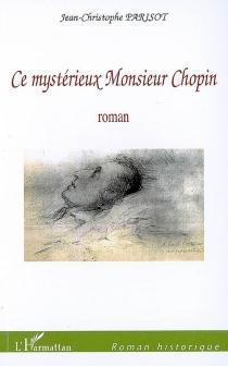 Ce mystérieux monsieur Chopin - Jean-ChristopheParisot de Bayard