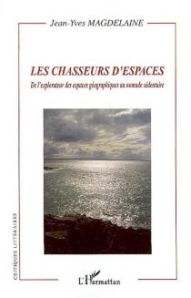 Les chasseurs d'espaces : de l'explorateur des espaces géographiques au nomade sédentaire - Jean-YvesMagdelaine