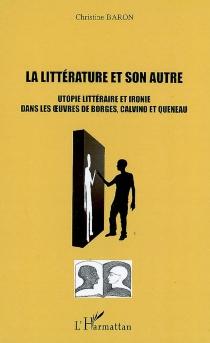 La littérature et son autre : utopie littéraire et ironie dans les oeuvres de Borges, Calvino et Queneau - ChristineBaron