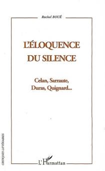 L'éloquence du silence : Celan, Sarraute, Duras, Quignard... - RachelBoué