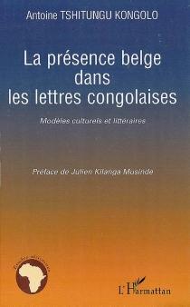 La présence belge dans les lettres congolaises : modèles culturels et littéraires - AntoineTshitungu Kongolo