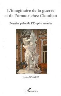 L'imaginaire de la guerre et de l'amour chez Claudien : dernier poète de l'Empire romain - LucienSigayret