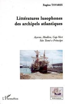 Littératures lusophones des archipels atlantiques : Açores, Madère, Cap-Vert, Sao Tomé e Principe - EugèneTavares
