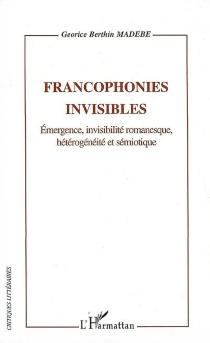 Francophonies invisibles : émergence, invisilité romanesque, hétérogénéité et sémiotique - Georice BerthinMadebe
