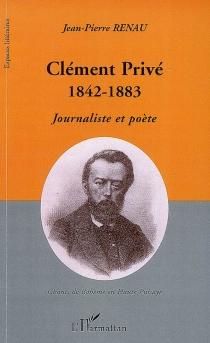 Clément Privé (1842-1883) : journaliste et poète : chants de bohème en haute Puisaye - Jean-PierreRenau