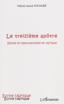 Le treizième apôtre : sectes et obscurantisme en Afrique - Félicité AnnickFoungbé