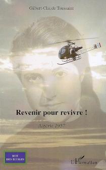 Revenir pour revivre ! : Algérie 1957 - Gilbert-ClaudeToussaint