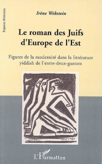 Le roman des Juifs d'Europe de l'Est : figures de la modernité dans la littérature yiddish de l'entre-deux-guerres - IrèneWekstein