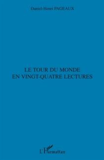 Le tour du monde en vingt-quatre lectures - Daniel-HenriPageaux