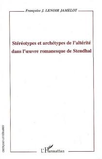 Stéréotypes et archétypes de l'altérité dans l'oeuvre romanesque de Stendhal - Françoise J.Lenoir Jamelot