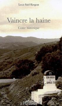 Vaincre la haine : conte historique - Louis SaïdKergoat