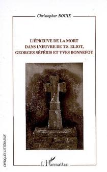 L'épreuve de la mort dans l'oeuvre de T.S. Eliot, Georges Séféris et Yves Bonnefoy - ChristopherBouix