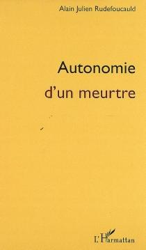 Autonomie d'un meurtre - Alain-JulienRudefoucauld