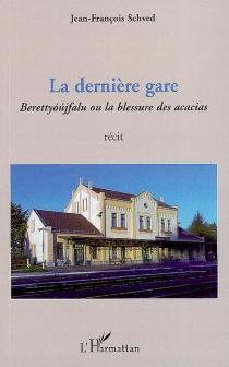 La dernière gare : Berettyoujfalu ou la blessure des acacias - Jean-FrançoisSchved