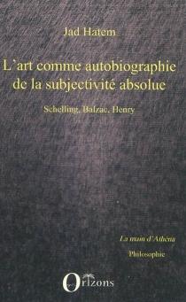 L'art comme autobiographie de la subjectivité absolue : Schelling, Balzac, Henry - JadHatem