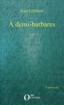 A demi-barbares : récits hérétiques - JeanGillibert
