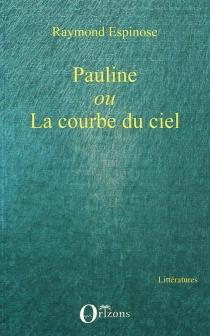 Pauline ou La courbe du ciel - RaymondEspinose