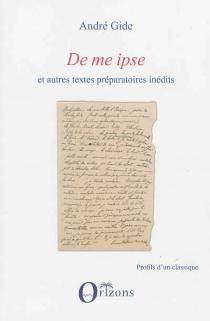 De me ipse : et autres textes préparatoires inédits - AndréGide