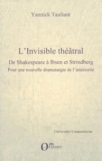 L'invisible théâtral : de Shakespeare à Ibsen et Strindberg : pour une nouvelle dramaturgie de l'intériorité - YannickTauliaut