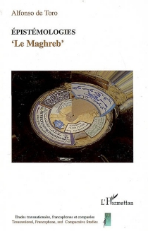 Epistémologies : le Maghreb : hybridité, transculturalité, transmédialité, transtextualité, corps, globalisation, diasporisation - Alfonso deToro