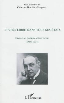 Le vers libre dans tous ses états : histoire et poétique d'une forme (1886-1914) -
