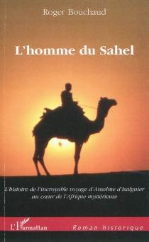 L'homme du Sahel : au début d'un quinzième siècle très troublé, l'histoire de l'incroyable voyage d'Anselme d'Isalguier au coeur de l'Afrique mystérieuse - RogerBouchaud