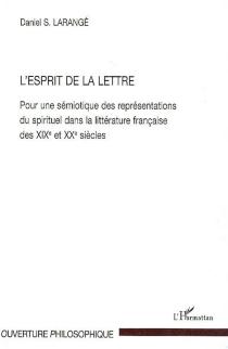 L'esprit de la lettre : pour une sémiotique des représentations du spirituel dans la littérature française des XIXe et XXe siècles - Daniel S.Larangé