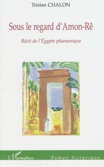 Sous le regard d'Amon-Rê : récit de l'Egypte pharaonique - TristanChalon
