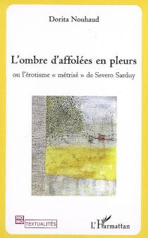 L'ombre d'affolées en pleurs ou L'érotisme métrisé de Severo Sarduy - DoritaNouhaud