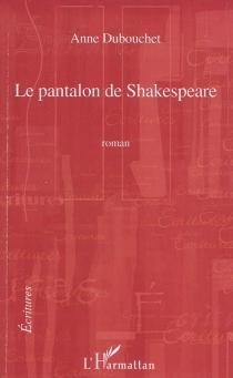 Le pantalon de Shakespeare - AnneDubouchet