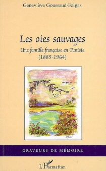 Les oies sauvages : une famille française en Tunisie (1885-1964) - GenevièveGoussaud-Falgas