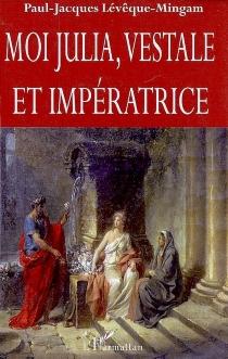 Moi Julia, vestale et impératrice - Paul-JacquesLévêque-Mingam