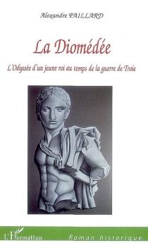 La diomédée : l'odyssée d'un jeune roi au temps de la guerre de Troie - AlexandrePaillard